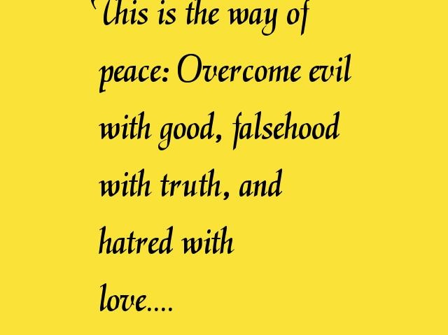 This is the way of  peace: Overcome evil  with good, falsehood  with truth, and  hatred with  love....