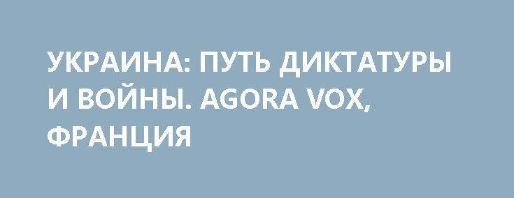 УКРАИНА: ПУТЬ ДИКТАТУРЫ И ВОЙНЫ. AGORA VOX, ФРАНЦИЯ http://rusdozor.ru/2017/05/19/ukraina-put-diktatury-i-vojny-agora-vox-franciya/  Украина неумолимо разваливается на части, и никто и ничто больше не в силах остановить ее сумасшедшее движение к обрыву. И хотя некоторые считают, что ситуация и так уже — достаточно серьезная и что в катастрофизм ударяться не следует, Дмитрий Орлов ...