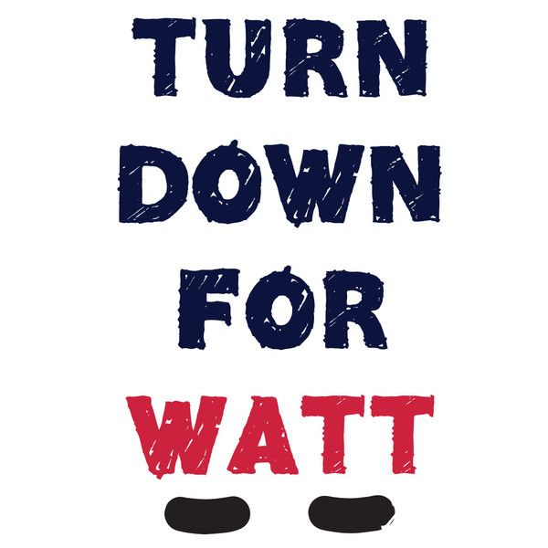 TURN DOWN FOR WATT shirt- JJ Watt....Texans baebayyyyy!