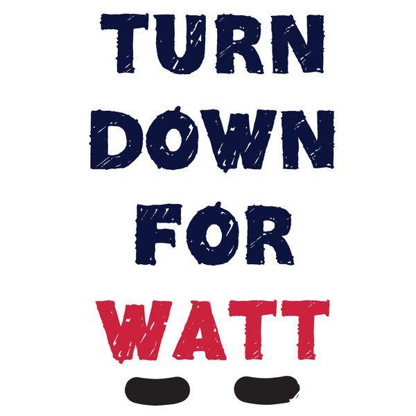 TURN DOWN FOR WATT shirt- JJ Watt....Texans baebayyyyy!