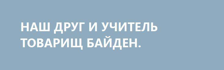 НАШ ДРУГ И УЧИТЕЛЬ ТОВАРИЩ БАЙДЕН. http://rusdozor.ru/2017/01/16/nash-drug-i-uchitel-tovarishh-bajden/  Товарищ Джо Байден, 47 – й Вице-президент США, несомненно, является большим другом украинского народа. Будучи соратником вождей «Революції гідності» и являясь альтернативно одаренным сторонником передовой, научно обоснованной теории «Жити по-новому», он неустанно, со всей демократической ненавистью к любым проявлениям тоталитаризма ...