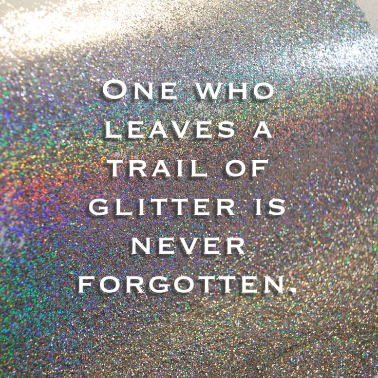 One who leaves a trail of glitter is never forgotten.