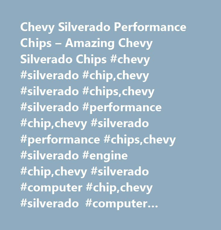 Chevy Silverado Performance Chips – Amazing Chevy Silverado Chips #chevy #silverado #chip,chevy #silverado #chips,chevy #silverado #performance #chip,chevy #silverado #performance #chips,chevy #silverado #engine #chip,chevy #silverado #computer #chip,chevy #silverado #computer #chips,chevy #silverado #ecu #chips,chevy #silverado #ecu #performance #chip…