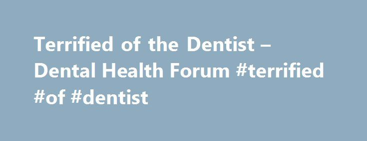 Terrified of the Dentist – Dental Health Forum #terrified #of #dentist http://minneapolis.remmont.com/terrified-of-the-dentist-dental-health-forum-terrified-of-dentist/  # Terrified of the Dentist i too was afraid for years of dentist because of bad experiences in the past. People do not go to the dentist #1 because of fear,#2 because of cost. When you consider you only have one set of teeth and they have to last you a lifetime, fear and $ should not be a factor. With todays new technology…