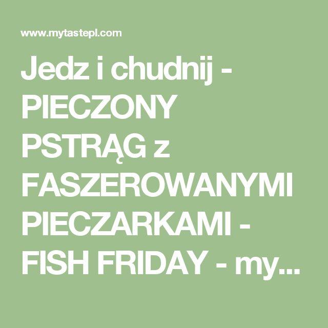 Jedz i chudnij - PIECZONY PSTRĄG z FASZEROWANYMI PIECZARKAMI - FISH FRIDAY - myTaste