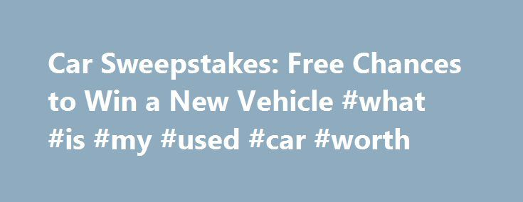 Car Sweepstakes: Free Chances to Win a New Vehicle #what #is #my #used #car #worth http://nigeria.remmont.com/car-sweepstakes-free-chances-to-win-a-new-vehicle-what-is-my-used-car-worth/  #car sweepstakes # Win a Car Today with These Vehicle Sweepstakes By Sandra Grauschopf. Contests & Sweepstakes Expert Sandra Grauschopf is a passionate sweeper with thousands of dollars worth of prize wins to her name. She has been writing and sharing advice about contests sweepstakes on the web for more…