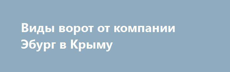 Виды ворот от компании Эбург в Крыму http://xn--90ae2bl2c.xn--p1ai/news/vidy-vorot-eburg-v-krymu  В компании Эбург Симферополь, возможно заказать, купить с последующим монтажем, все виды ворот по самым выгодным ценам на полуострове Крым. Чтобы сделать эстетически привлекательным внешний вид загородного участка, частного торгового предприятия, промышленных сооружений и обеспечить безопасность людей и сохранность товара, необходимо задуматься об установке ворот. Кроме привлекательного внешнего…