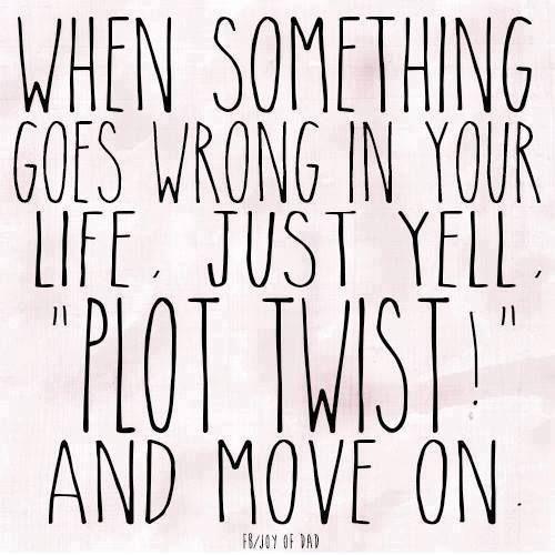 君の人生で何かうまくいかないことが起きたら、「このストーリー、意外な展開になってきたぞ!」と叫んで、気にせず先に進むことだね。