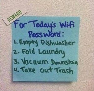 This is too funny but actually not a bad idea for parents of Tweens/teens! Change your home wi-fi password everyday and for them to earn it they have to complete whatever tasks they have to complete for that day first!!