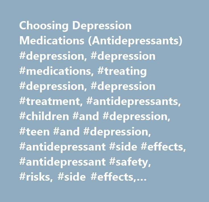 Choosing Depression Medications (Antidepressants) #depression, #depression #medications, #treating #depression, #depression #treatment, #antidepressants, #children #and #depression, #teen #and #depression, #antidepressant #side #effects, #antidepressant #safety, #risks, #side #effects, #suicidal #thoughts…
