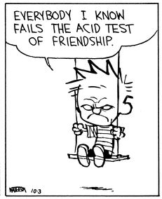 "Calvin and Hobbes QUOTE OF THE DAY (DA) ""Everybody I know fails the acid test of friendship."" -- Calvin/Bill Watterson"