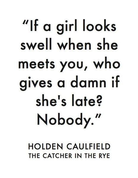if a girl looks swell when she meets you, who gives a damn if she's late? nobody. - holden caulfield, the catcher in the rye