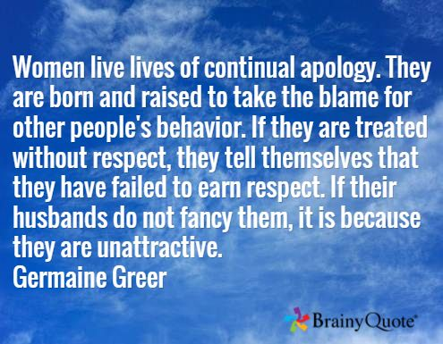 Women live lives of continual apology. They are born and raised to take the blame for other people's behavior. If they are treated without respect, they tell themselves that they have failed to earn respect. If their husbands do not fancy them, it is because they are unattractive. Germaine Greer