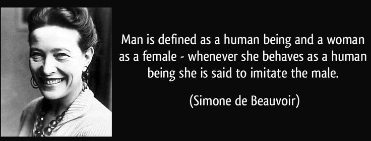 """profeminist: """"""""Man is defined as a human being and a woman as a female - whenever she behaves as a human being she is said to imitate the male."""" - Simone de Beauvoir, French feminist writer, existentialist philosopher and political activist More..."""