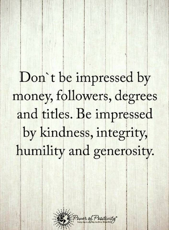 quotes Don't be impressed by money, followers, degrees and titles. Be impressed by kindness, integrity, humility and generosity. (You Are Beauty Quotes)