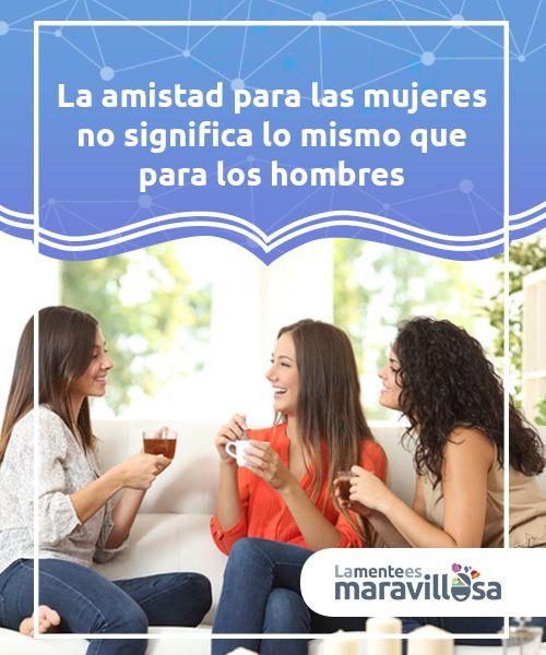 La amistad para las mujeres no significa lo mismo que para los hombres.  La amistad para las mujeres no implica ni significa lo mismo que para los hombres. Las amistades femeninas, las amigas, son algo muy importante en la vida de las mujeres.