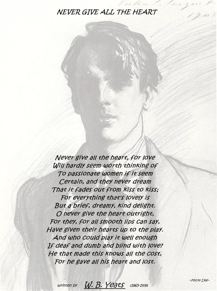 william butler yeats never give all the heart Poems by william butler yeats william butler yeats never give all the heart, for love will hardly seem worth thinking of to passionate women if it seem.