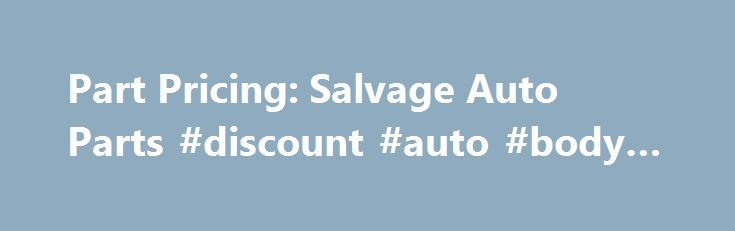Part Pricing: Salvage Auto Parts #discount #auto #body #parts http://auto-car.remmont.com/part-pricing-salvage-auto-parts-discount-auto-body-parts/  #auto price # By philosophy and design, our pricing structure is intentionally simple […]