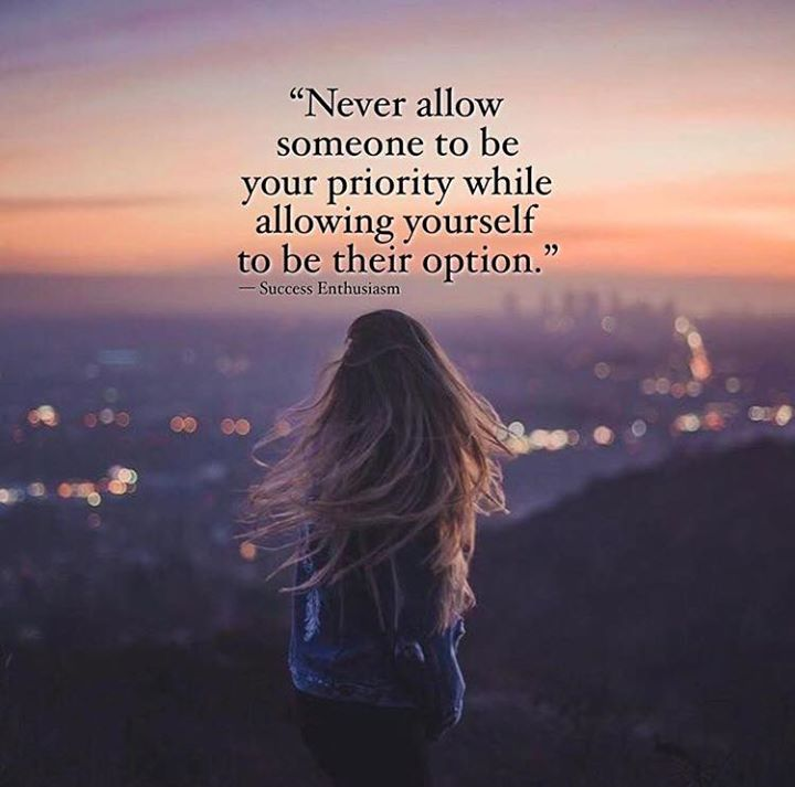 Never allow someone to be your priority..