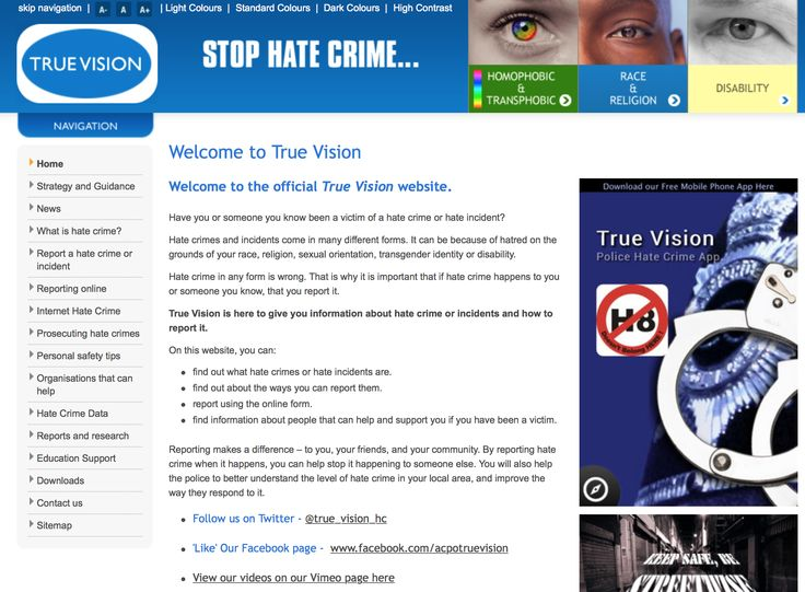 True Vision - Hate crimes and incidents come in many different forms. It can be because of hatred on the grounds of your race, religion, sexual orientation, transgender identity or disability. Hate crime in any form is wrong. That is why it is important that if hate crime happens to you or someone you know, that you report it. True Vision is here to give you information about hate crime or incidents and how to report it.