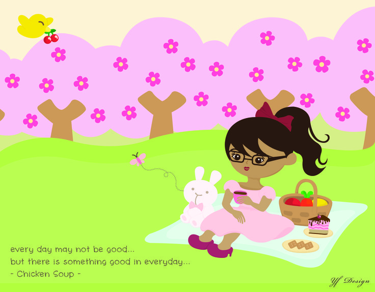 everyday may be not good... but there's something good in everyday. -Chicken Soup-  iLLustrated & Layout Design: YF Design  ALL WORKS HAVE BEEN COPYRIGHT