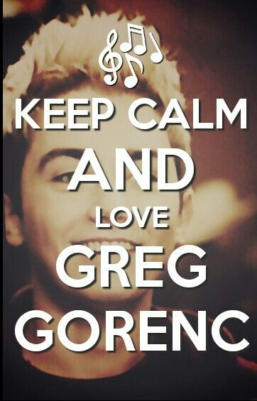Keep calm and love Greg Gorenc!!!