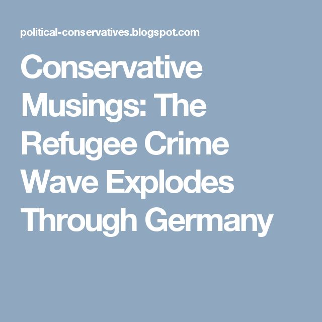 Conservative Musings: The Refugee Crime Wave Explodes Through Germany
