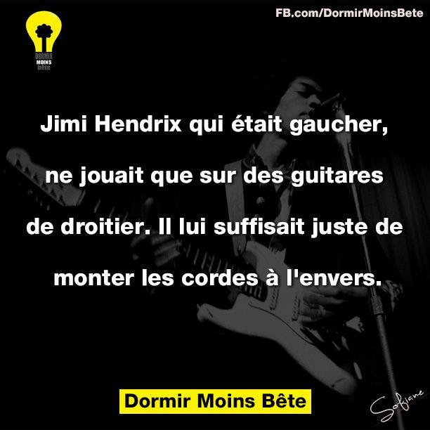 Jimi Hendrix qui était gaucher, ne jouait que sur des guitares de droitier. Il lui suffisait juste de monter les cordes à l'envers.