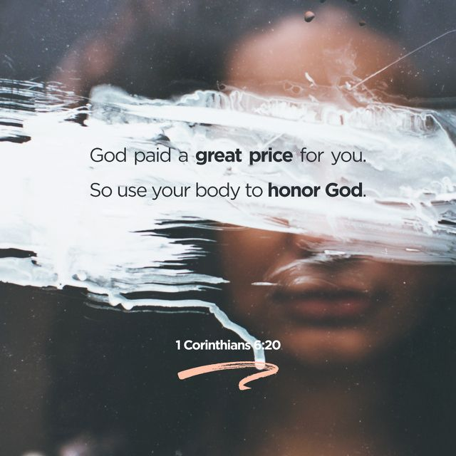 """What? know ye not that your body is the temple of the Holy Ghost which is in you, which ye have of God, and ye are not your own? For ye are bought with a price: therefore glorify God in your body, and in your spirit, which are God's."" ‭‭1 Corinthians‬ ‭6:19-20‬ ‭KJV‬‬ http://bible.com/1/1co.6.19-20.kjv"