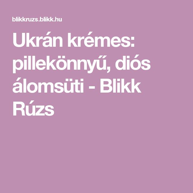 Ukrán krémes: pillekönnyű, diós álomsüti - Blikk Rúzs