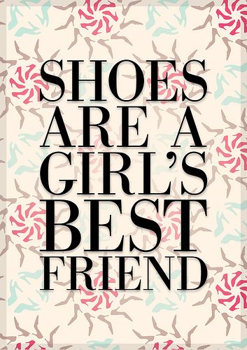 It used to be that diamonds were a girl's best friend, now it is shoes that are a girl's best friend. ;)