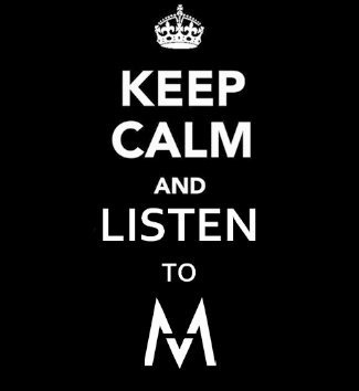 Keep calm and listen to M <3 ;)