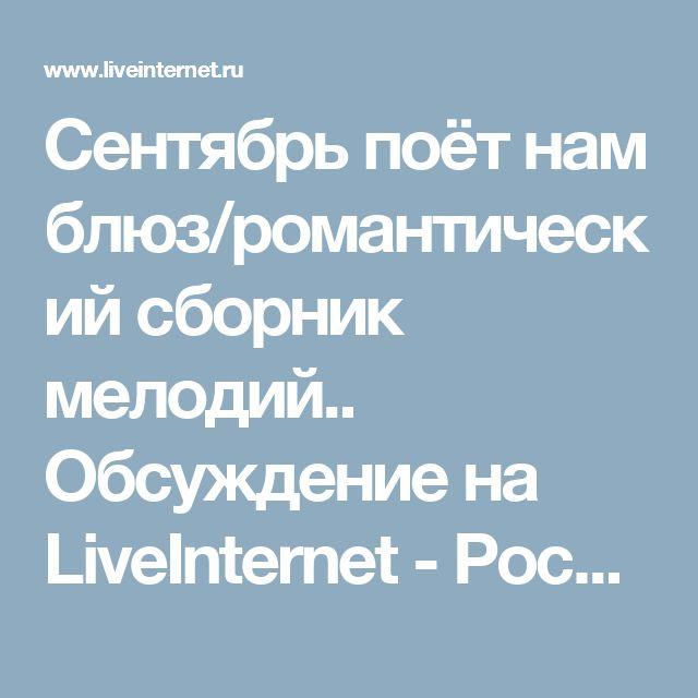 Сентябрь поёт нам блюз/романтический сборник мелодий.. Обсуждение на LiveInternet - Российский Сервис Онлайн-Дневников