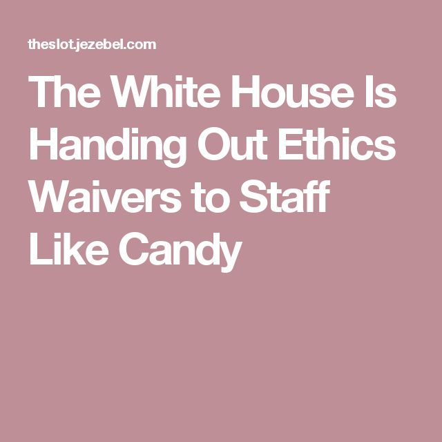 The White House Is Handing Out Ethics Waivers to Staff Like Candy