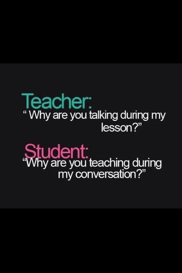 "Teacher:""why Are You Talking During My Lesson?"" Student"