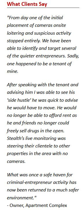 """Apartment Security Systems Quote of the Month http://1smi.co/1pcRFtK. """"From day one of the initial placement of cameras onsite loitering and suspicious activity stopped entirely. ...  Stealth's live monitoring was steering their [illegal] clientele to other properties. What was once a safe haven for criminal-entrepreneur activity has now been returned to a much safer environment."""""""