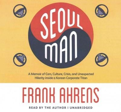 Seoul Man: A Memoir of Cars, Culture, Crisis, and Unexpected Hilarity Inside a Korean Corporate Titan: Library Edi...