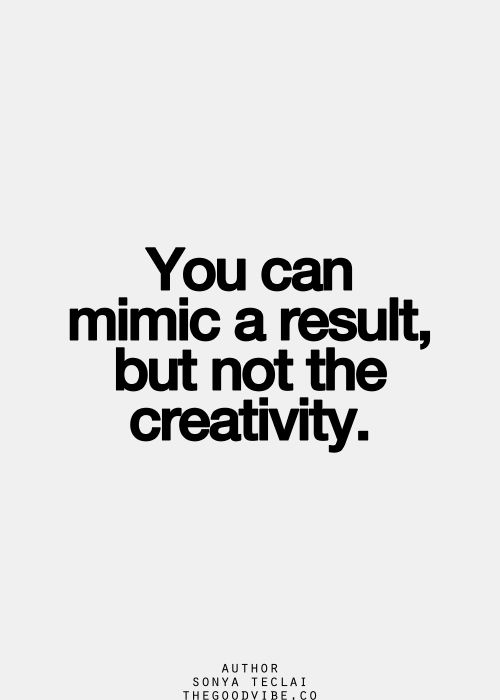 You can mimic a result, but not the creativity. I need to remember this every time someone knocks off one of my IH's.