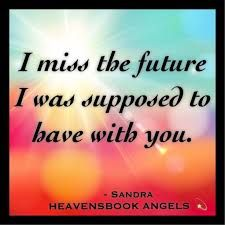 I miss you and our future we were looking forward to