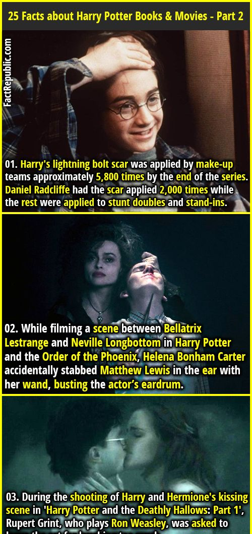 1. Harry's lightning bolt scar was applied by make-up teams approximately 5,800 times by the end of the series. Daniel Radcliffe had the scar applied 2,000 times while the rest were applied to stunt doubles and stand-ins. 2. While filming a scene between Bellatrix Lestrange and Neville Longbottom in Harry Potter and the Order of the Phoenix, Helena Bonham Carter accidentally stabbed Matthew Lewis in the ear with her wand, busting the actor's eardrum.