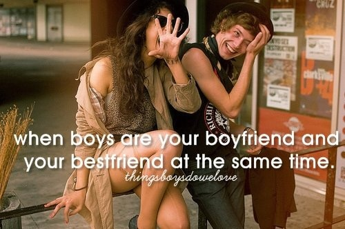 When boys are your boyfriend and bestfriend at the same time.