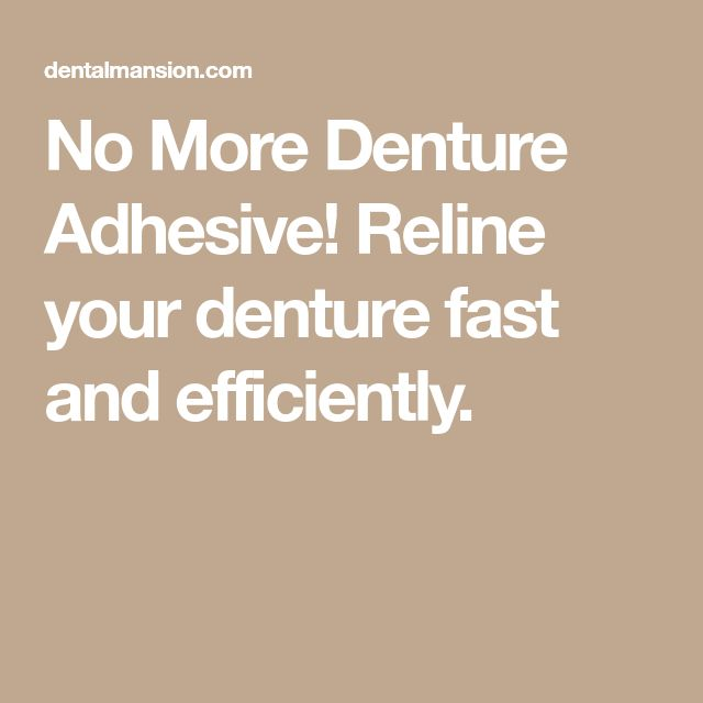 No More Denture Adhesive! Reline your denture fast and efficiently.