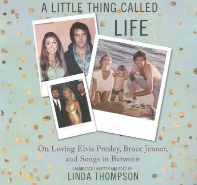 A Little Thing Called Life: On Loving Elvis Presley, Bruce Jenner and Songs in Between; Library Edition