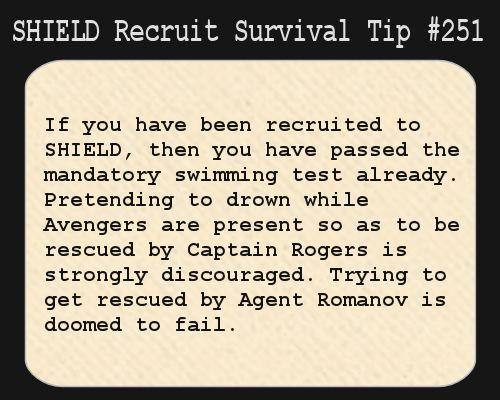 S.H.I.E.L.D. Recruit Survival Tip #251:If you have been recruited to S.H.I.E.L.D., then you have passed the mandatory swimming test already. Pretending to drown while Avengers are present so as to be rescued by Captain Rogers is strongly discouraged. Trying to get rescued by Agent Romanov is doomed to fail.  [Submitted by elkian]