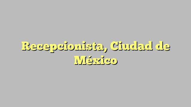 Recepcionista, Ciudad de México