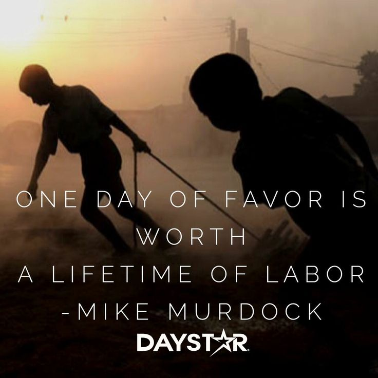 One day of favor is worth a lifetime of labor! -Mike Murdock [Daystar.com]