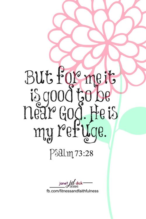 """But as for me, it is GOOD to be near God. He is my REFUGE""...Psalm 73:28."