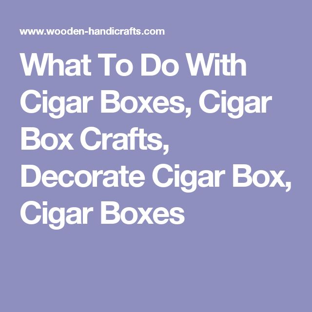 What To Do With Cigar Boxes, Cigar Box Crafts, Decorate Cigar Box, Cigar Boxes