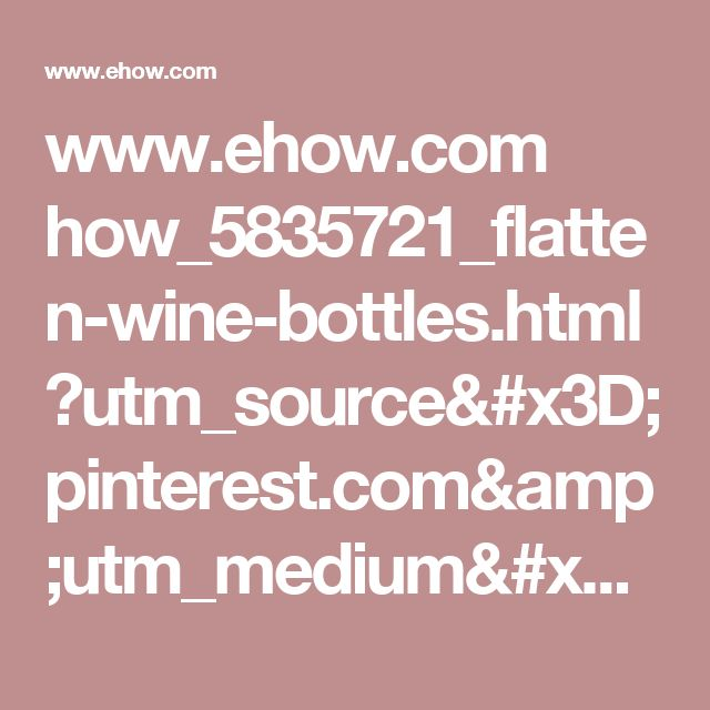 www.ehow.com how_5835721_flatten-wine-bottles.html?utm_source=pinterest.com&utm_medium=referral&utm_content=freestyle&utm_campaign=fanpage&crlt.pid=camp.xUeFOypztNbW