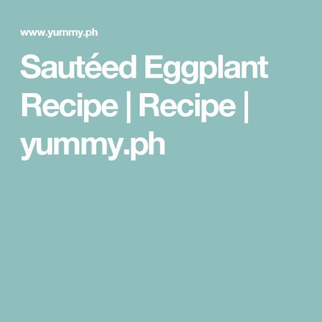 Sautéed Eggplant Recipe | Recipe | yummy.ph